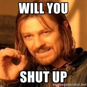 One Does Not Simply - will you shut up