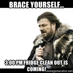 Winter is Coming - Brace yourself... 3:00 PM fridge clean out is coming!