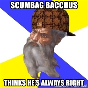 Scumbag God - Scumbag Bacchus  Thinks he's always right