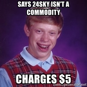Bad Luck Brian - Says 24SkY isn't a commodity Charges $5