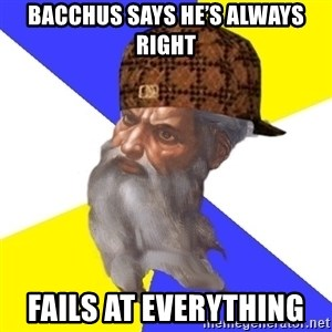 Scumbag God - Bacchus says he's always right Fails at everything