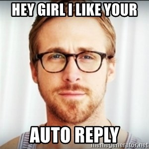 Ryan Gosling Hey Girl 3 - hey girl i like your auto reply