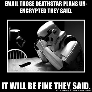 Sad Trooper - Email those deathstar plans un-encrypted they said. It will be fine they said.