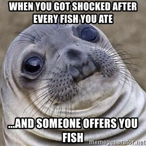 Awkward Seal - When you got shocked after every fish you ate   ...and someone offers you fish