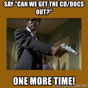 "say what one more time - Say ""Can we get the CD/Docs out?"" One more time!"