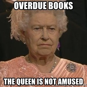 Queen Elizabeth Meme - Overdue books The queen is not amused