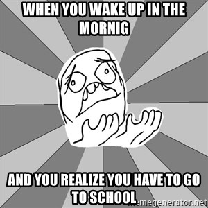 Whyyy??? - when you wake up in the mornig and you realize you have to go to school