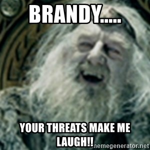 you have no power here - Brandy..... Your threats make me laugh!!