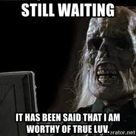 OP will surely deliver skeleton - Still Waiting It has been said that I am worthy of true luv.