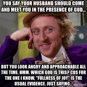 """Willy Wonka - You say your husband should come and meet you in the presence of God... But you look angry and approachable all the time. Hmm. Which God is this? Cos for the one I know, """"fullness of joy"""" is the usual evidence. Just saying..."""