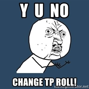 Y U No - Y  U  No Change TP Roll!