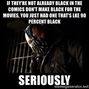 Bane Meme - if they're not already black in the comics don't make black for the movies, you just had one that's lke 90 percent black seriously