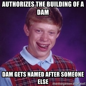 Bad Luck Brian - Authorizes the building of a dam dam gets named after someone else