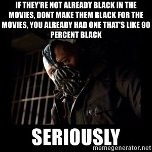 Bane Meme - if they're not already black in the movies, dont make them black for the movies, you already had one that's like 90 percent black seriously