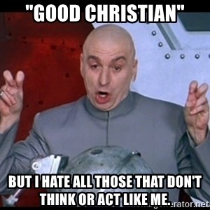 """dr. evil quote - """"Good Christian"""" But I hate all those that don't think or act like me."""
