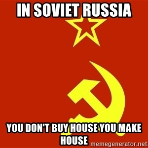 In Soviet Russia - in soviet Russia  you don't buy house you make house