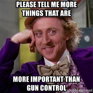 Willy Wonka - Please tell me more         things that are more important than           gun control