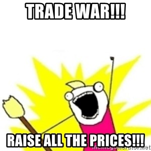 x all the y - TRADE WAR!!! Raise all the prices!!!