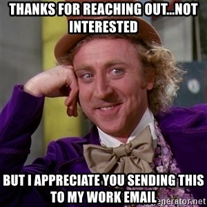 Willy Wonka - Thanks for reaching out...not interested But i appreciate you sending this to my work email