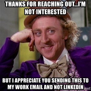 Willy Wonka - THanks for reaching out...I'm not interested but i appreciate you sending this to my work email and not linkedin