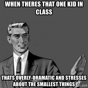 Correction Guy - when theres that one kid in class thats overly-dramatic and stresses about the smallest things