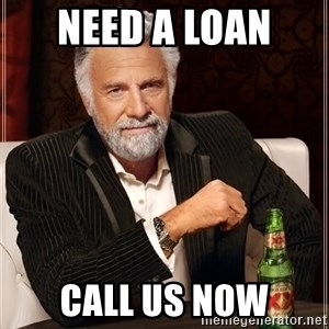 The Most Interesting Man In The World - Need a loan  call us now