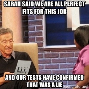 Maury Lie Detector - Sarah said we are all perfect fits for this job and our tests have confirmed that was a lie