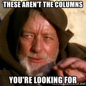 These are not the droids you were looking for - These aren't the columns you're looking for