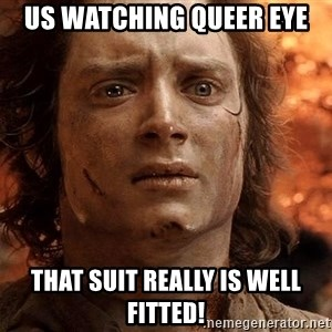Frodo  - Us watching Queer Eye That suit really is well fitted!