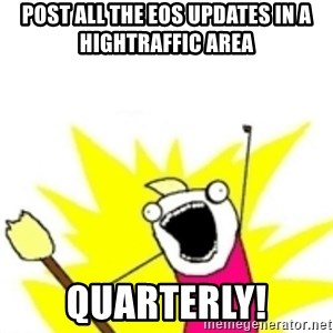 x all the y - post all the eos updates in a hightraffic area quarterly!