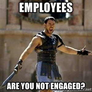 GLADIATOR - employees are you not engaged?