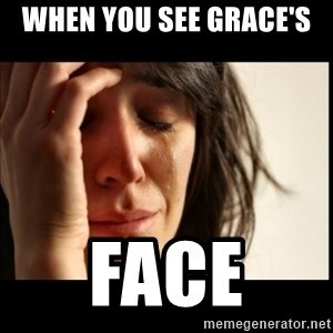 First World Problems - When you see Grace's  Face