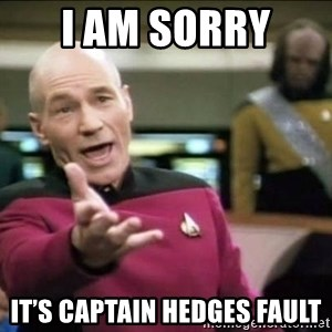 Why the fuck - I am sorry  It's Captain Hedges fault