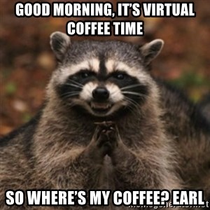 evil raccoon - Good Morning, It's Virtual Coffee time  So where's my coffee? Earl
