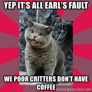 I can haz - Yep it's all earl's fault We poor critters don't have coffee