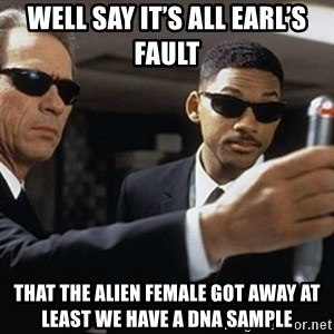 men in black - Well say it's all Earl's fault That the alien female got away at least we have a dna sample