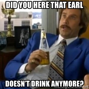 That escalated quickly-Ron Burgundy - Did you here that Earl Doesn't Drink anymore?