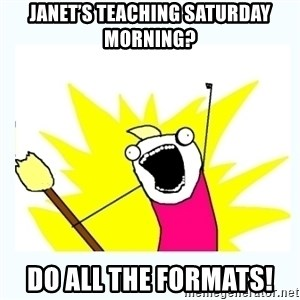 All the things - Janet's teaching Saturday morning? Do all the formats!