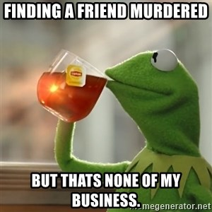 Kermit The Frog Drinking Tea - Finding a friend murdered But thats none of my business.