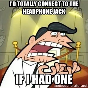 Timmy turner's dad IF I HAD ONE! - I'd totally connect to the headphone jack If I had one