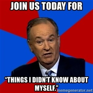 "Bill O'Reilly Proves God - Join us today for ""Things I didn't know about myself."""
