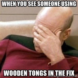 Face Palm - when you see someone using wooden tongs in the fix