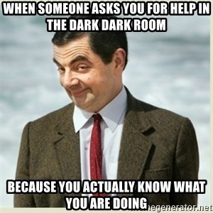 MR bean - when someone asks you for help in the dark dark room because you actually know what you are doing