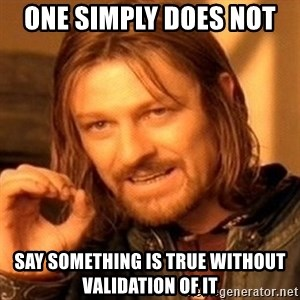 One Does Not Simply - One simply does not  Say something is true without validation of it