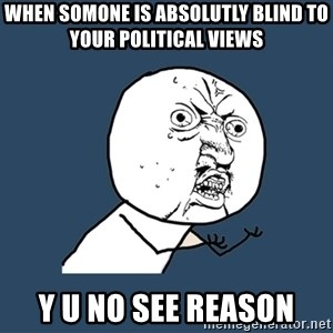 Y U No - when somone is absolutly blind to your political views Y U NO SEE REASON