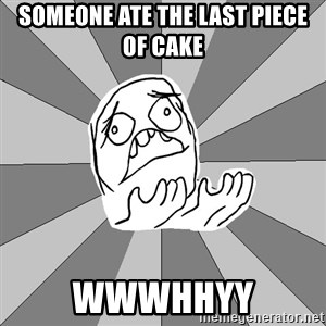 Whyyy??? - SOMEONE ATE THE LAST PIECE OF CAKE WWWHHYY