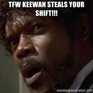 Angry Samuel L Jackson - TFW keewan steals your shift!!!