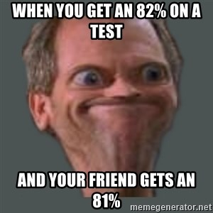 Housella ei suju - when you get an 82% on a test  and your friend gets an 81%
