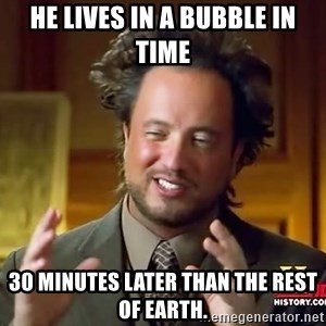 Ancient Aliens - He lives in a bubble in time 30 minutes later than the rest of Earth.