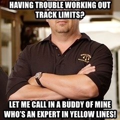 Pawn Stars Rick - Having trouble working out track limits? Let me call in a buddy of mine who's an expert in yellow lines!